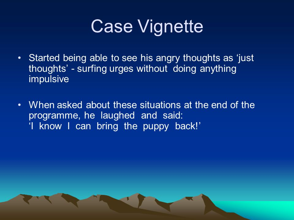 Case Vignette Started being able to see his angry thoughts as just thoughts - surfing urges without doing anything impulsive When asked about these si