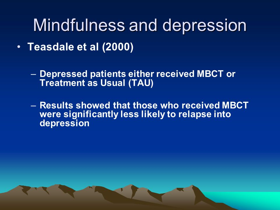 Mindfulness and depression Teasdale et al (2000) –Depressed patients either received MBCT or Treatment as Usual (TAU) –Results showed that those who r
