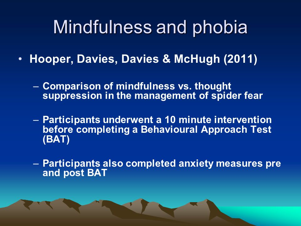 Mindfulness and phobia Hooper, Davies, Davies & McHugh (2011) –Comparison of mindfulness vs. thought suppression in the management of spider fear –Par