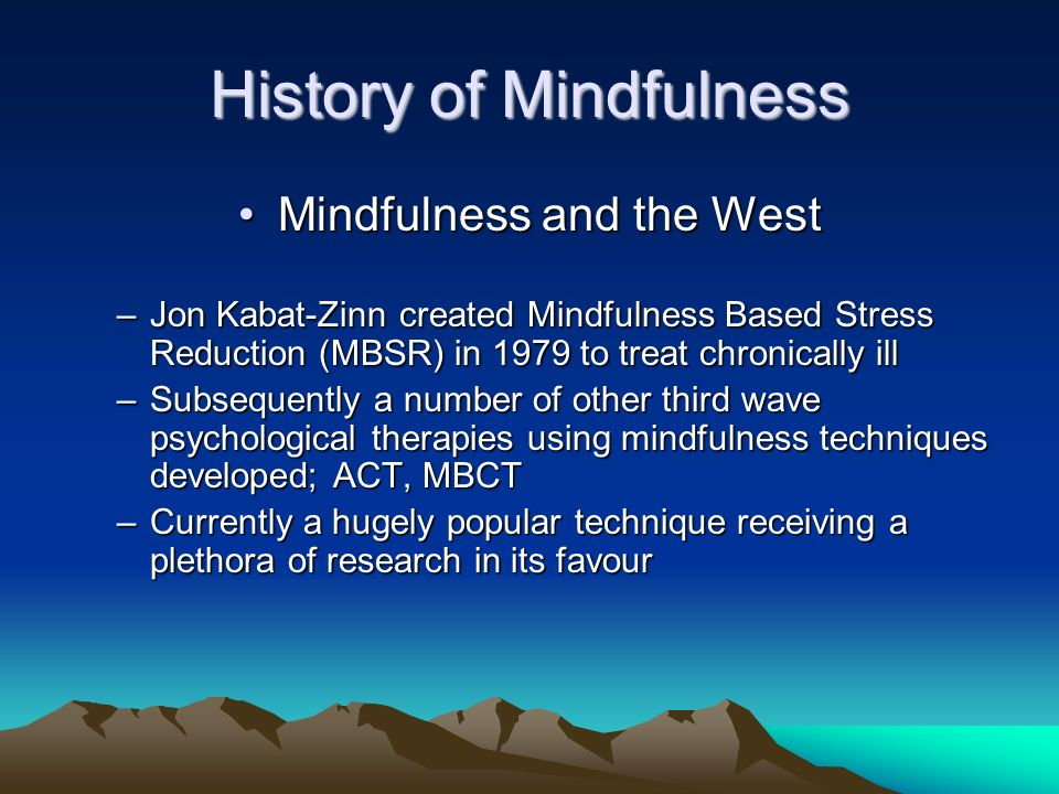 History of Mindfulness Mindfulness and the WestMindfulness and the West –Jon Kabat-Zinn created Mindfulness Based Stress Reduction (MBSR) in 1979 to t