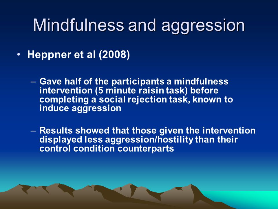 Mindfulness and aggression Heppner et al (2008) –Gave half of the participants a mindfulness intervention (5 minute raisin task) before completing a s