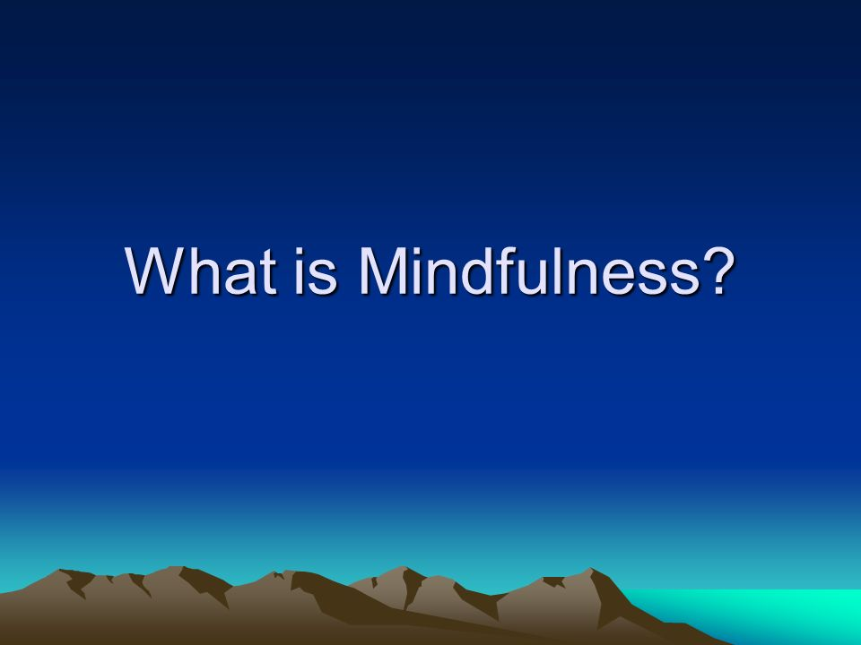Definition of Mindfulness …paying attention in a particular way: on purpose, in the present moment, and nonjudgmentally (Kabat-Zinn, 1994, p.4)