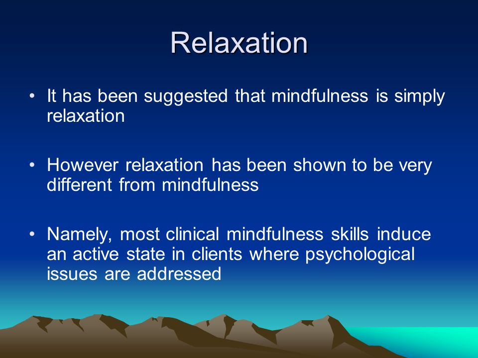 Relaxation Ditto, Eclache and Goldman (2006) and Jain et al (2007) compared the effects of mindfulness versus relaxation –In terms of physiology, Ditto et al (2006) found that brain activity/cardiovascular effects were different between the two –In terms of self report, Jain et al (2007) found that while relaxation and mindfulness both reduce distress and foster positive mood states, only mindfulness reduces distractive and ruminative thoughts