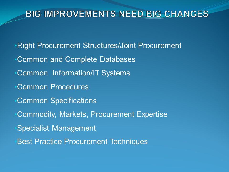Right Procurement Structures/Joint Procurement Common and Complete Databases Common Information/IT Systems Common Procedures Common Specifications Commodity, Markets, Procurement Expertise Specialist Management Best Practice Procurement Techniques