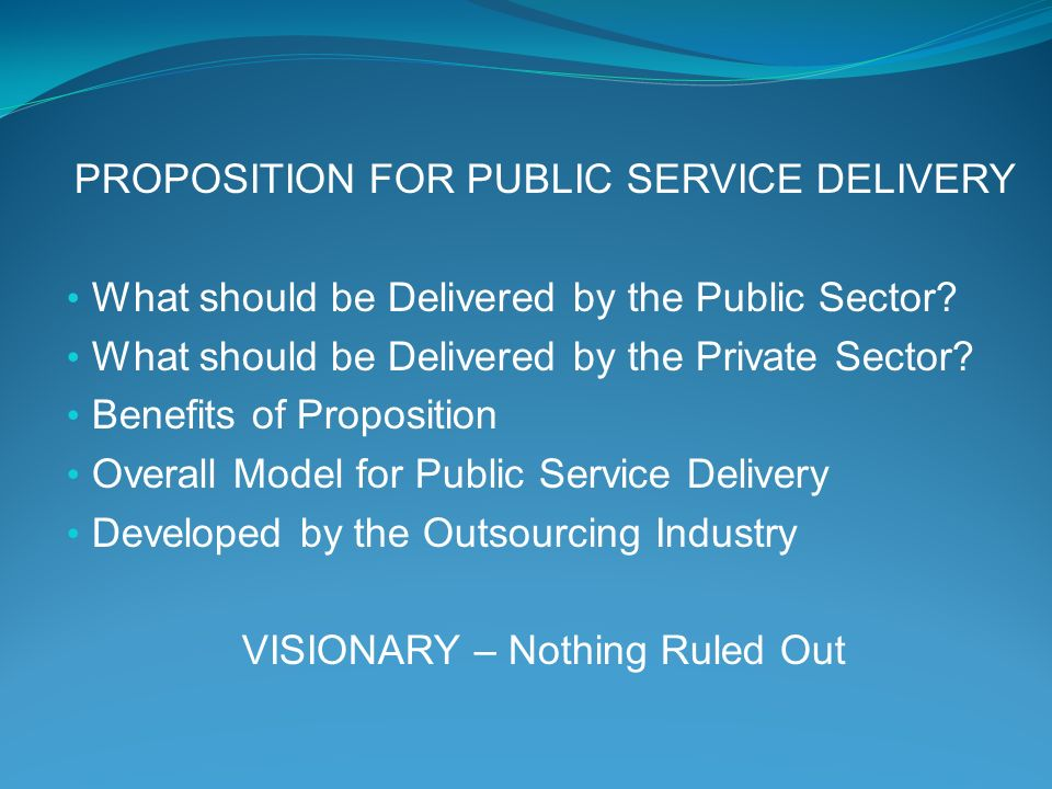 PROPOSITION FOR PUBLIC SERVICE DELIVERY What should be Delivered by the Public Sector.