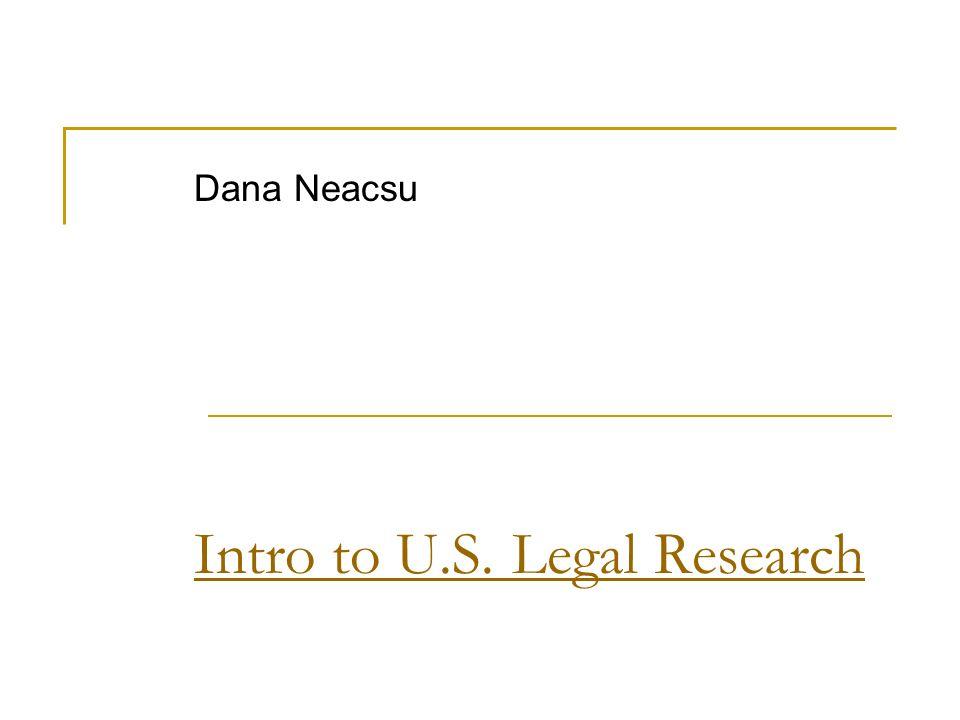 Intro to U.S. Legal Research Dana Neacsu