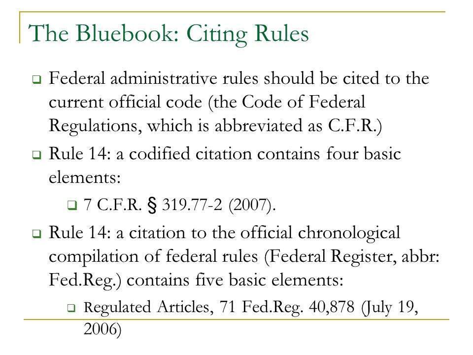 The Bluebook: Citing Rules Federal administrative rules should be cited to the current official code (the Code of Federal Regulations, which is abbreviated as C.F.R.) Rule 14: a codified citation contains four basic elements: 7 C.F.R.