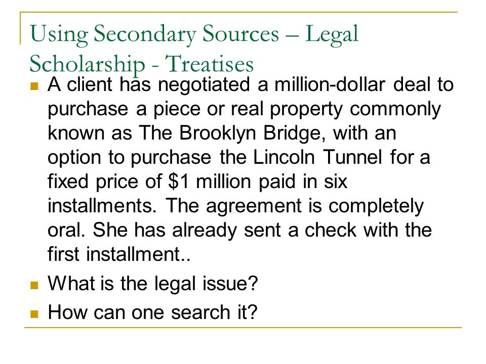 Using Secondary Sources – Legal Scholarship - Treatises A client has negotiated a million-dollar deal to purchase a piece or real property commonly known as The Brooklyn Bridge, with an option to purchase the Lincoln Tunnel for a fixed price of $1 million paid in six installments.
