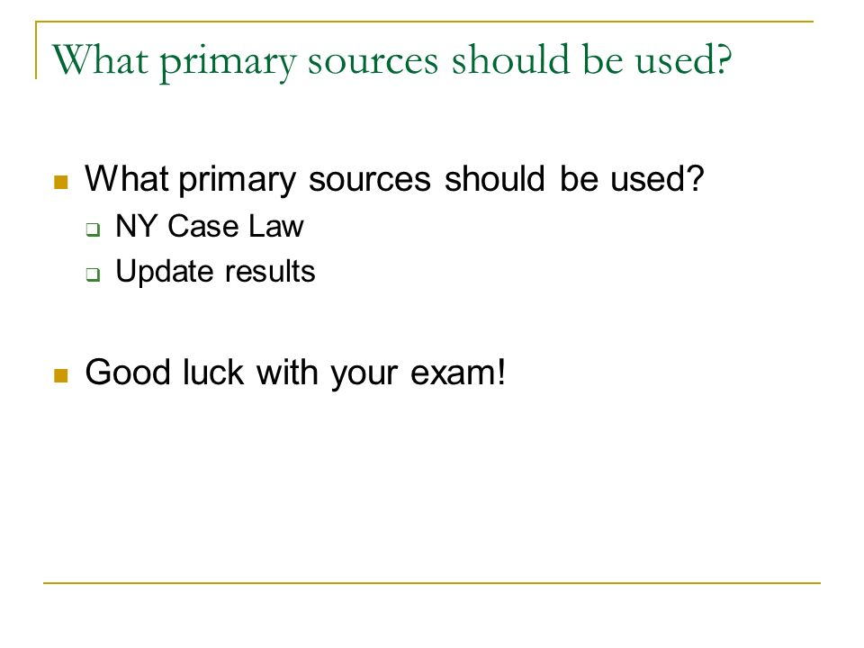 What primary sources should be used? NY Case Law Update results Good luck with your exam!