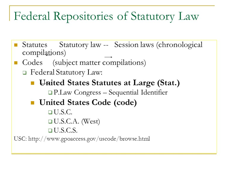 Federal Repositories of Statutory Law Statutes Statutory law -- Session laws (chronological compilations) Codes (subject matter compilations) Federal Statutory Law: United States Statutes at Large (Stat.) P.Law Congress – Sequential Identifier United States Code (code) U.S.C.
