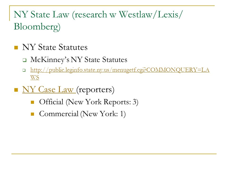 NY State Law (research w Westlaw/Lexis/ Bloomberg) NY State Statutes McKinneys NY State Statutes http://public.leginfo.state.ny.us/menugetf.cgi?COMMONQUERY=LA WS http://public.leginfo.state.ny.us/menugetf.cgi?COMMONQUERY=LA WS NY Case Law (reporters) NY Case Law Official (New York Reports: 3) Commercial (New York: 1)