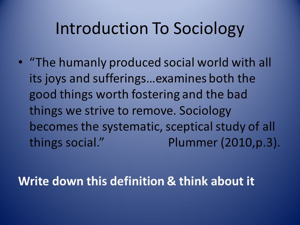 Introduction To Sociology The humanly produced social world with all its joys and sufferings…examines both the good things worth fostering and the bad