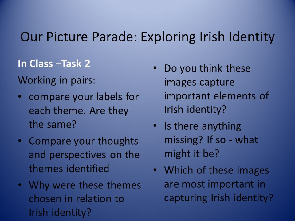 Our Picture Parade: Exploring Irish Identity In Class –Task 2 Working in pairs: compare your labels for each theme. Are they the same? Compare your th