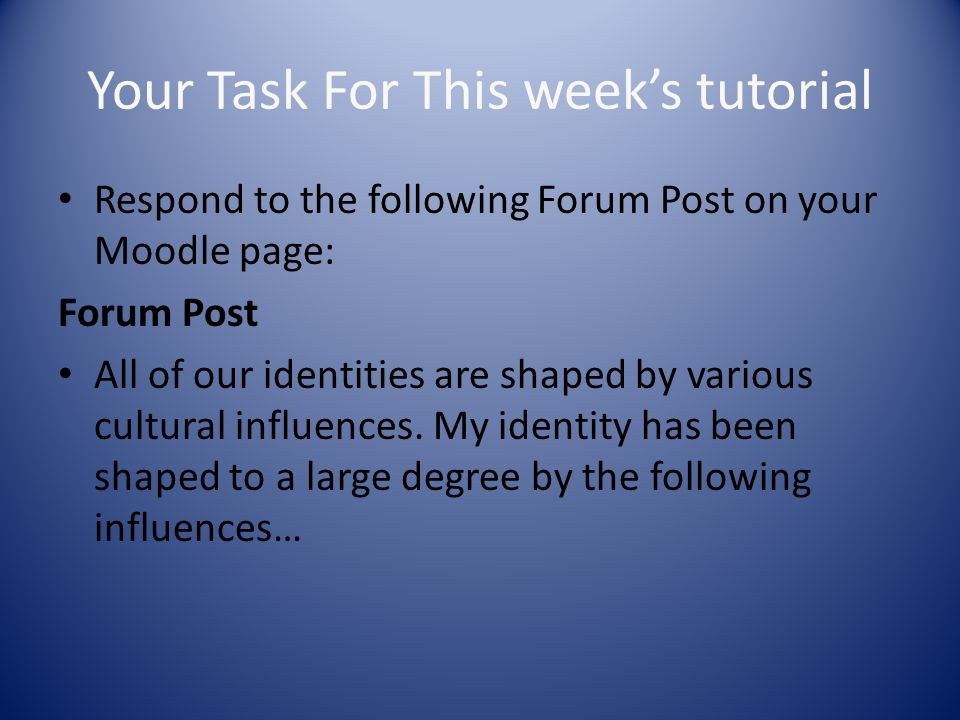 Your Task For This weeks tutorial Respond to the following Forum Post on your Moodle page: Forum Post All of our identities are shaped by various cult