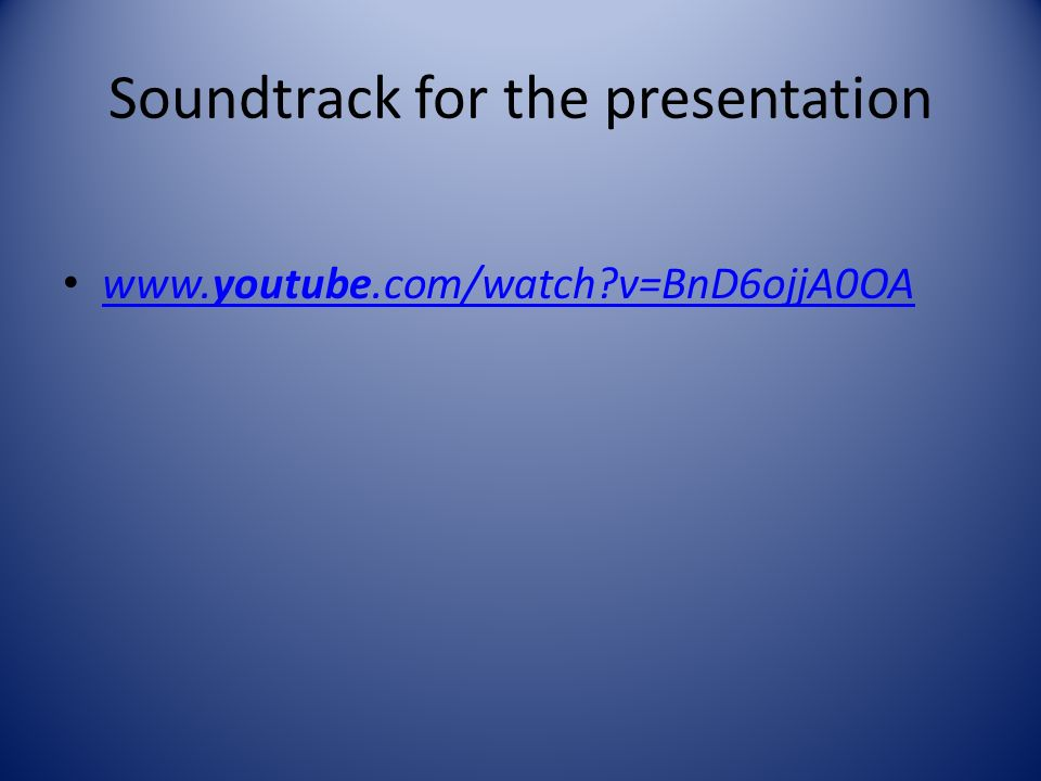 Soundtrack for the presentation www.youtube.com/watch v=BnD6ojjA0OA www.youtube.com/watch v=BnD6ojjA0OA