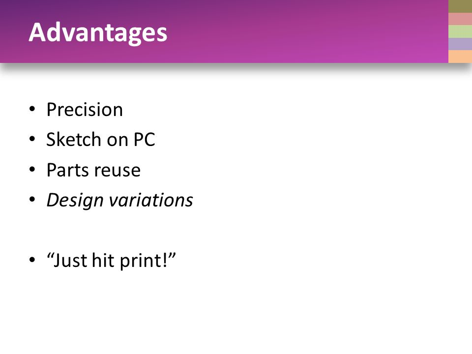 Advantages Precision Sketch on PC Parts reuse Design variations Just hit print!