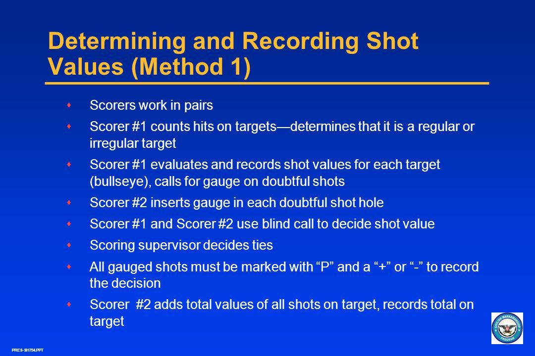 PRES-SH794.PPT Determining and Recording Shot Values (Method 1) sScorers work in pairs sScorer #1 counts hits on targetsdetermines that it is a regula