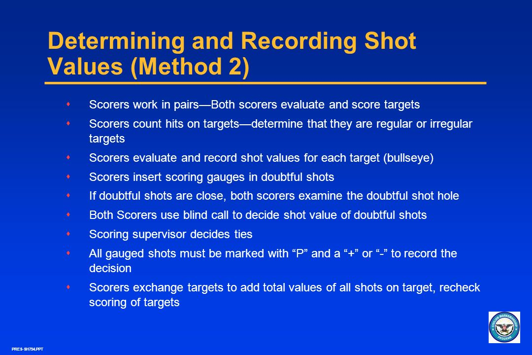 PRES-SH794.PPT Determining and Recording Shot Values (Method 2) sScorers work in pairsBoth scorers evaluate and score targets sScorers count hits on t
