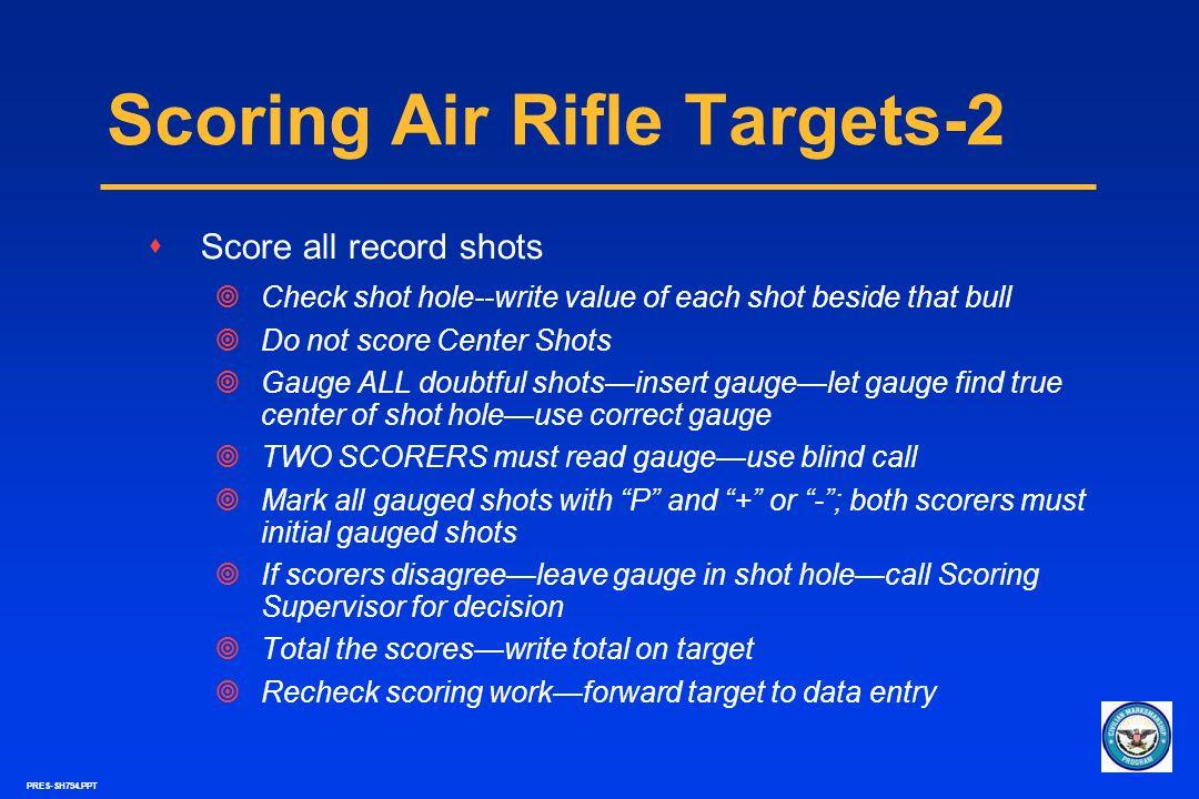 PRES-SH794.PPT Scoring Air Rifle Targets-2 sScore all record shots Check shot hole--write value of each shot beside that bull Do not score Center Shot
