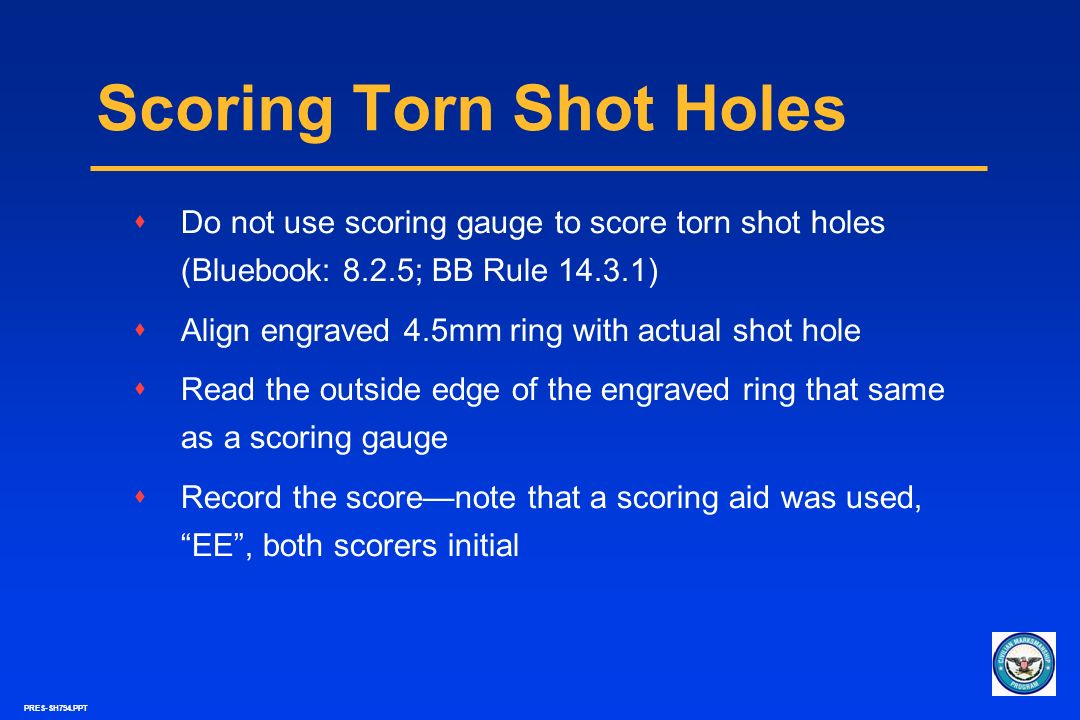 PRES-SH794.PPT Scoring Torn Shot Holes sDo not use scoring gauge to score torn shot holes (Bluebook: 8.2.5; BB Rule 14.3.1) sAlign engraved 4.5mm ring