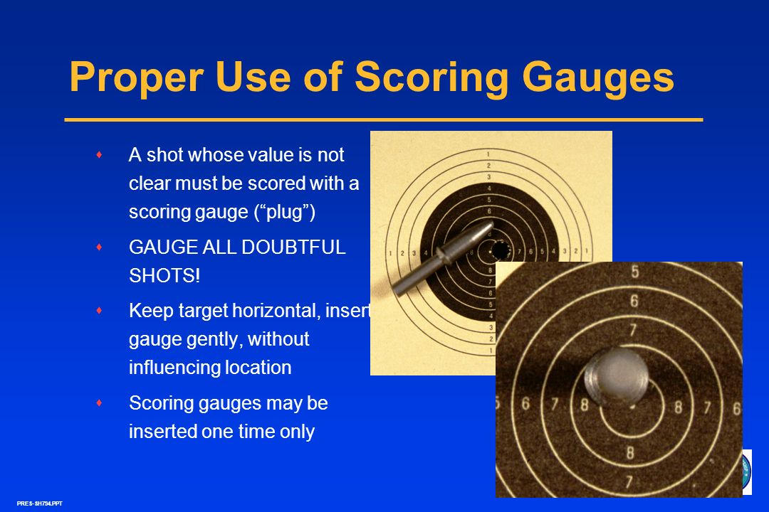PRES-SH794.PPT Correct Method of Scoring Gauged Shots Light Source Target Holder Scoring Gauge Scorer reads gauge from anglenot directly overhead Use magnifying glass to accurately read gauge Target Incorrect angles for viewing scoring gauge are shown by red arrows