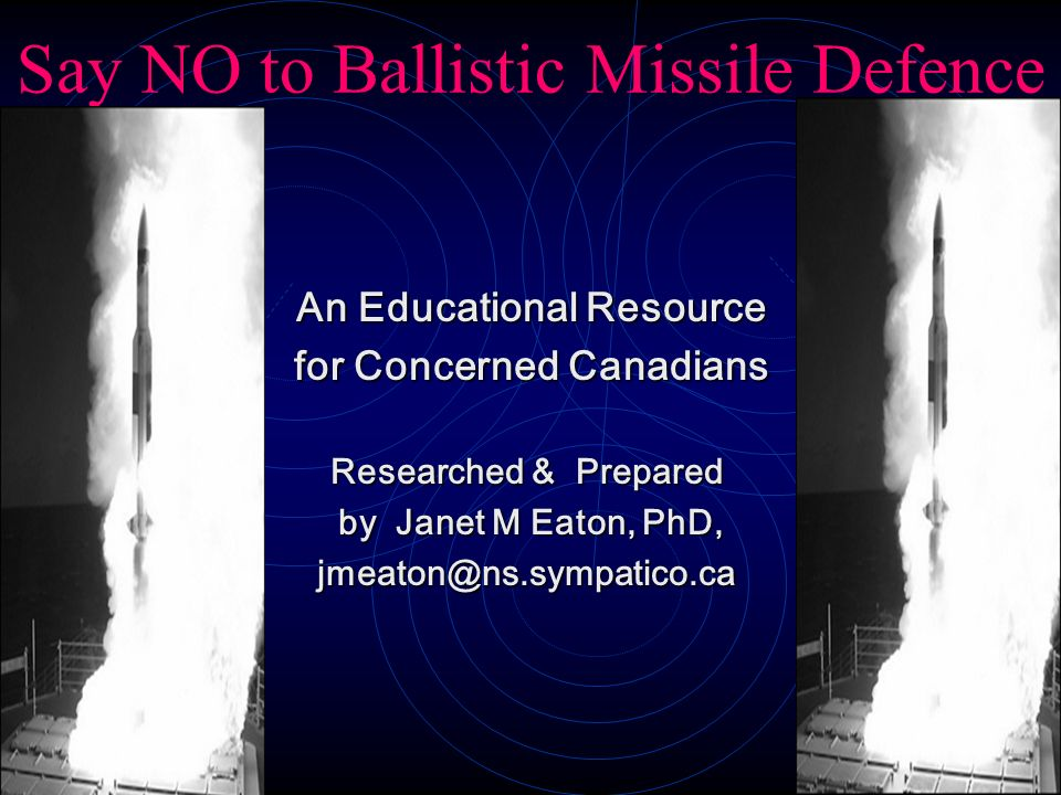 Say NO to Ballistic Missile Defence An Educational Resource An Educational Resource for Concerned Canadians for Concerned Canadians Researched & Prepa