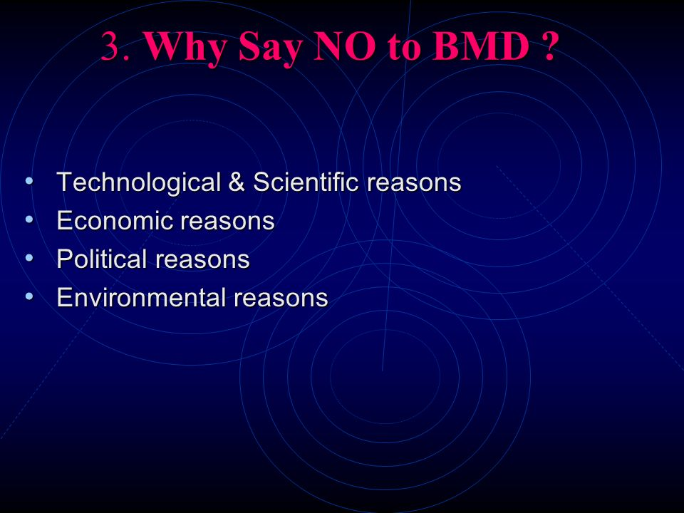 3. Why Say NO to BMD ? Technological & Scientific reasons Technological & Scientific reasons Economic reasons Economic reasons Political reasons Polit