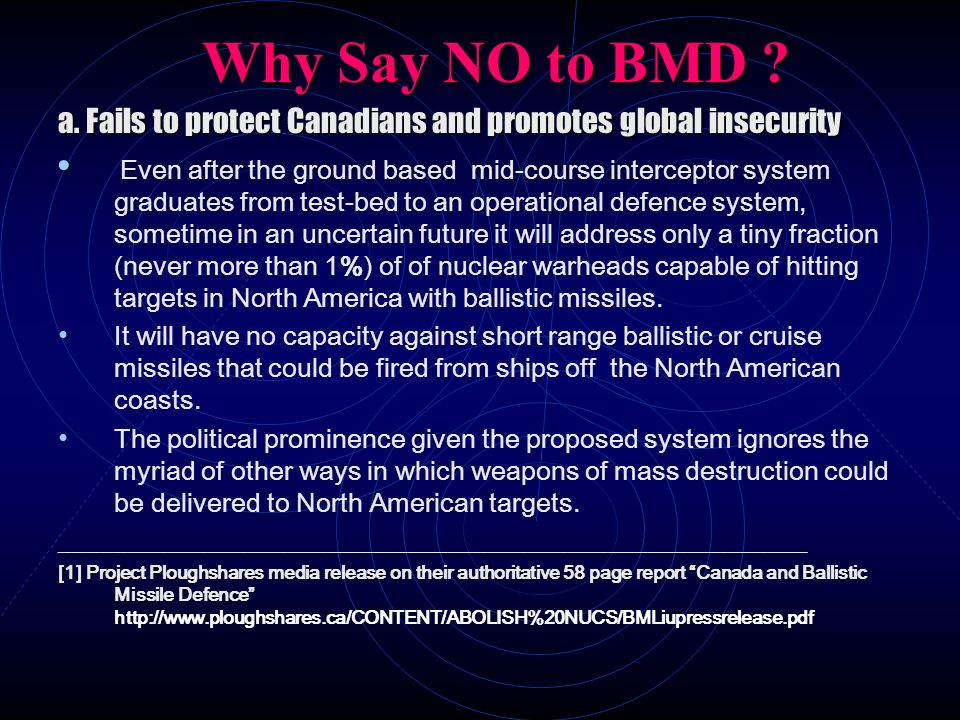 Why Say NO to BMD ? a. Fails to protect Canadians and promotes global insecurity Even after the ground based mid-course interceptor system graduates f