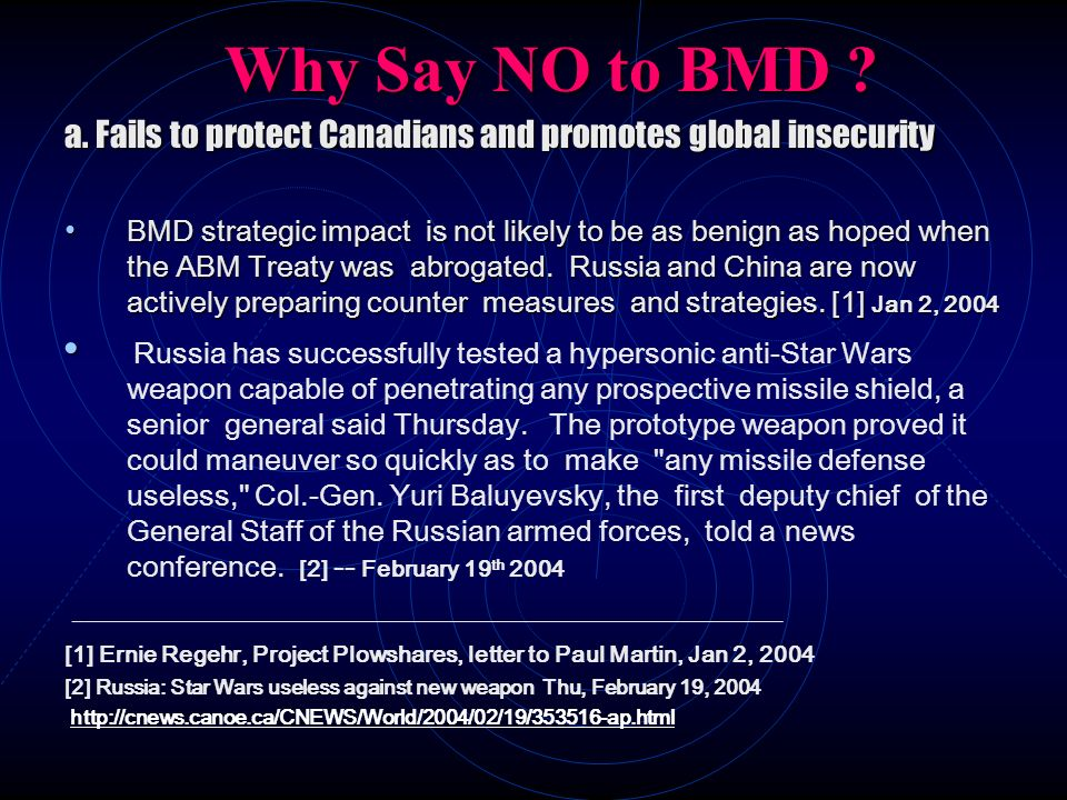 Why Say NO to BMD ? a. Fails to protect Canadians and promotes global insecurity BMD strategic impact is not likely to be as benign as hoped when the