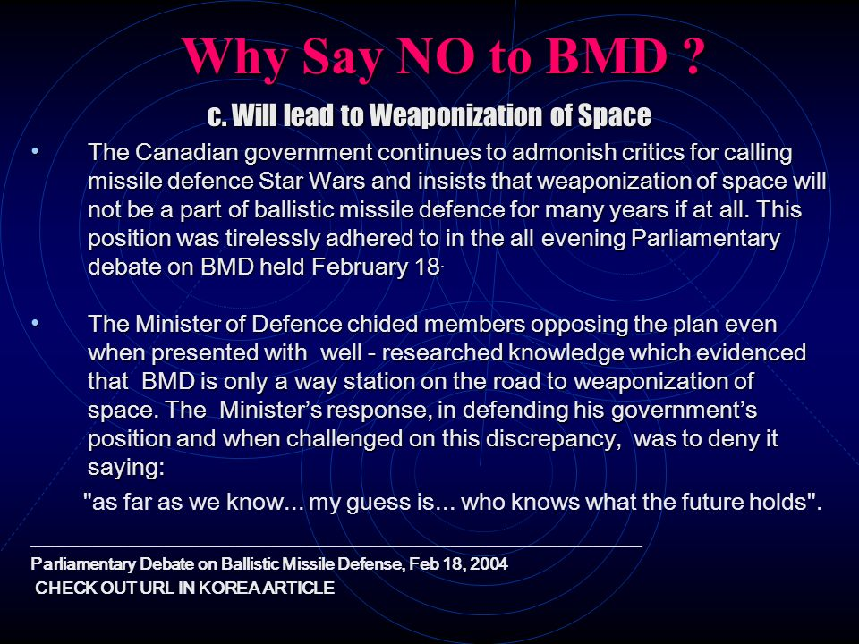 Why Say NO to BMD ? c. Will lead to Weaponization of Space The Canadian government continues to admonish critics for calling missile defence Star Wars