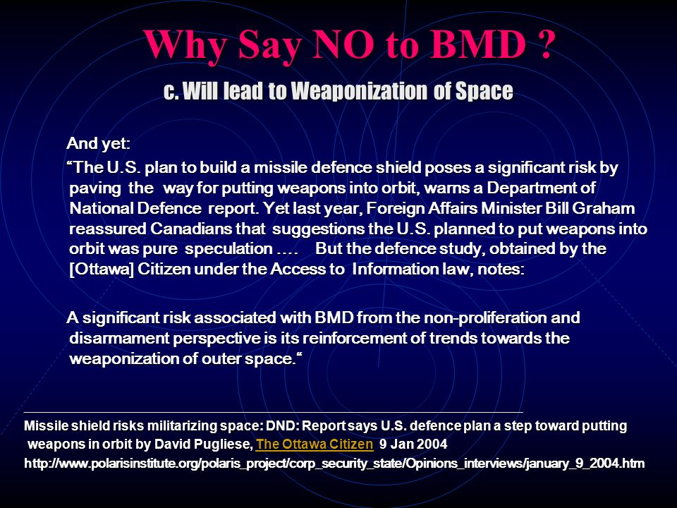 Why Say NO to BMD ? c. Will lead to Weaponization of Space And yet: And yet: The U.S. plan to build a missile defence shield poses a significant risk