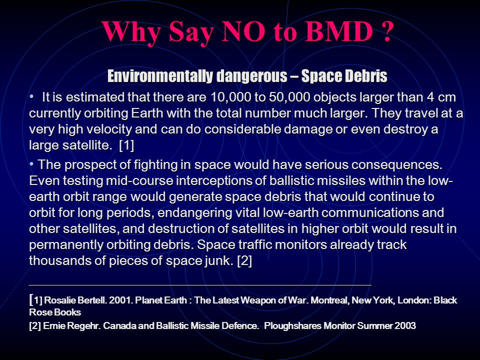 Why Say NO to BMD ? Environmentally dangerous – Space Debris It is estimated that there are 10,000 to 50,000 objects larger than 4 cm currently orbiti