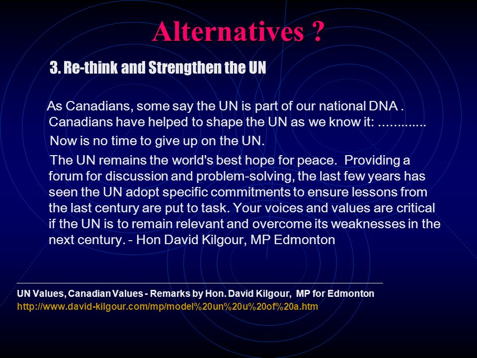 Alternatives ? 3. Re-think and Strengthen the UN As Canadians, some say the UN is part of our national DNA. Canadians have helped to shape the UN as w