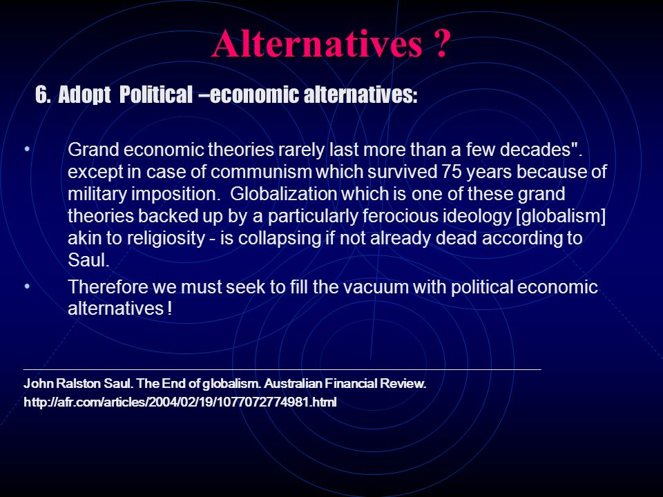 Alternatives ? 6. Adopt Political –economic alternatives: Grand economic theories rarely last more than a few decades