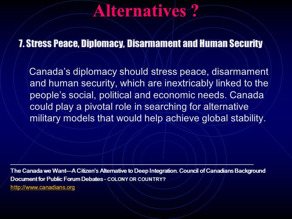Alternatives ? 7. Stress Peace, Diplomacy, Disarmament and Human Security Canadas diplomacy should stress peace, disarmament and human security, which