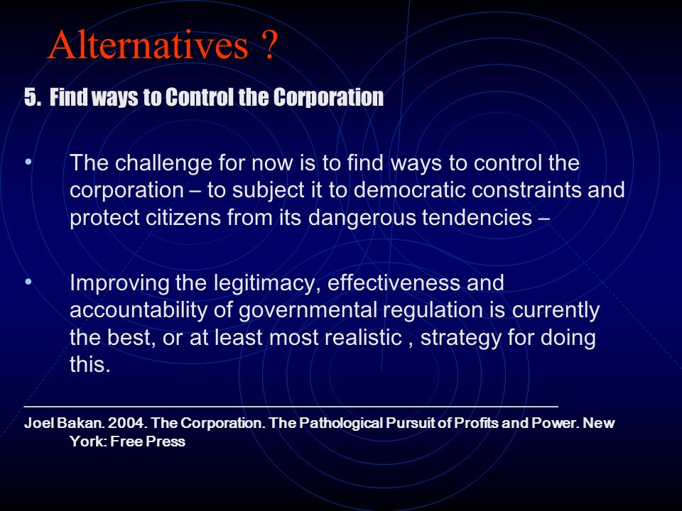 Alternatives ? 5. Find ways to Control the Corporation The challenge for now is to find ways to control the corporation – to subject it to democratic