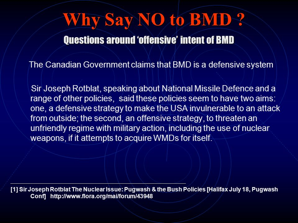 Why Say NO to BMD ? Questions around offensive intent of BMD The Canadian Government claims that BMD is a defensive system Sir Joseph Rotblat, speakin