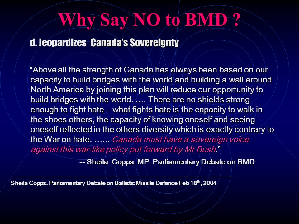 Why Say NO to BMD ? Canadas Sovereignty d. Jeopardizes Canadas Sovereignty Above all the strength of Canada has always been based on our capacity to b