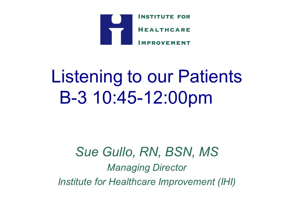 Listening to our Patients B-3 10:45-12:00pm Sue Gullo, RN, BSN, MS Managing Director Institute for Healthcare Improvement (IHI)