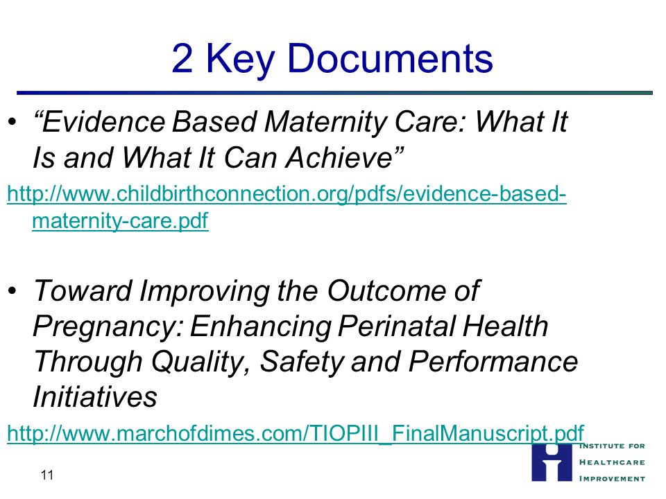 2 Key Documents Evidence Based Maternity Care: What It Is and What It Can Achieve http://www.childbirthconnection.org/pdfs/evidence-based- maternity-care.pdf Toward Improving the Outcome of Pregnancy: Enhancing Perinatal Health Through Quality, Safety and Performance Initiatives http://www.marchofdimes.com/TIOPIII_FinalManuscript.pdf 11