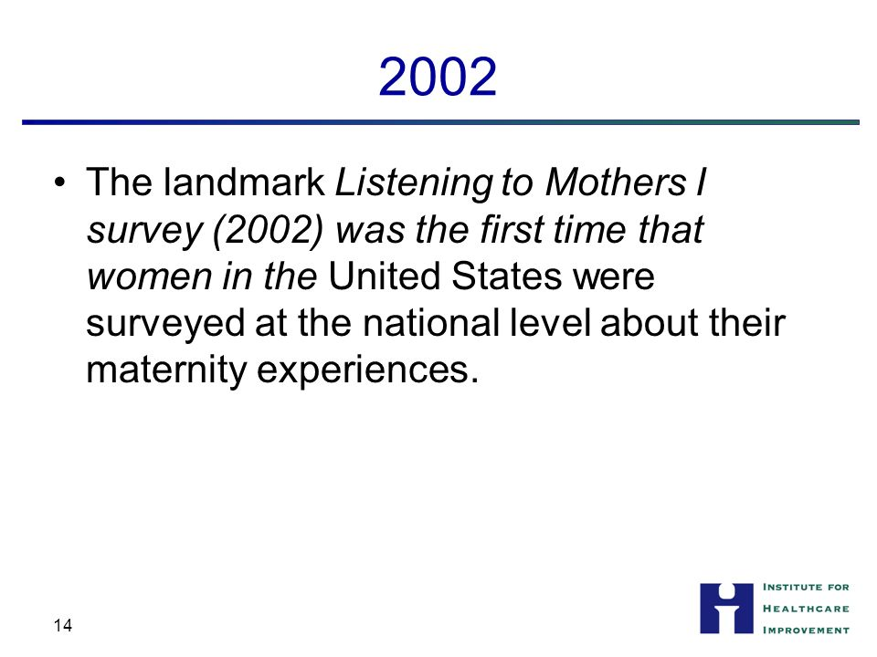 2002 The landmark Listening to Mothers I survey (2002) was the first time that women in the United States were surveyed at the national level about their maternity experiences.