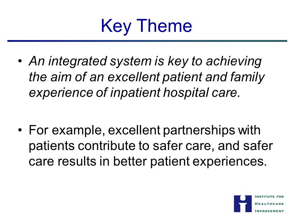 Key Theme An integrated system is key to achieving the aim of an excellent patient and family experience of inpatient hospital care.