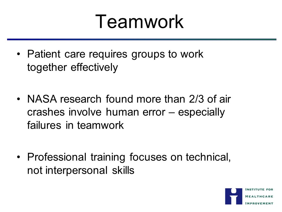 Patient care requires groups to work together effectively NASA research found more than 2/3 of air crashes involve human error – especially failures in teamwork Professional training focuses on technical, not interpersonal skills Teamwork