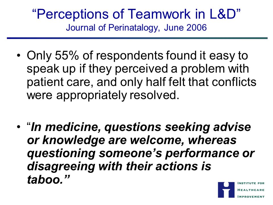 Perceptions of Teamwork in L&D Journal of Perinatalogy, June 2006 Only 55% of respondents found it easy to speak up if they perceived a problem with patient care, and only half felt that conflicts were appropriately resolved.