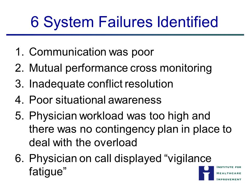 6 System Failures Identified 1.Communication was poor 2.Mutual performance cross monitoring 3.Inadequate conflict resolution 4.Poor situational awareness 5.Physician workload was too high and there was no contingency plan in place to deal with the overload 6.Physician on call displayed vigilance fatigue