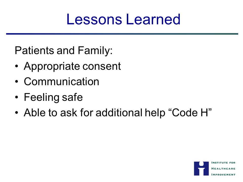 Lessons Learned Patients and Family: Appropriate consent Communication Feeling safe Able to ask for additional help Code H