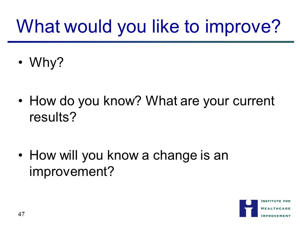 What would you like to improve. Why. How do you know.
