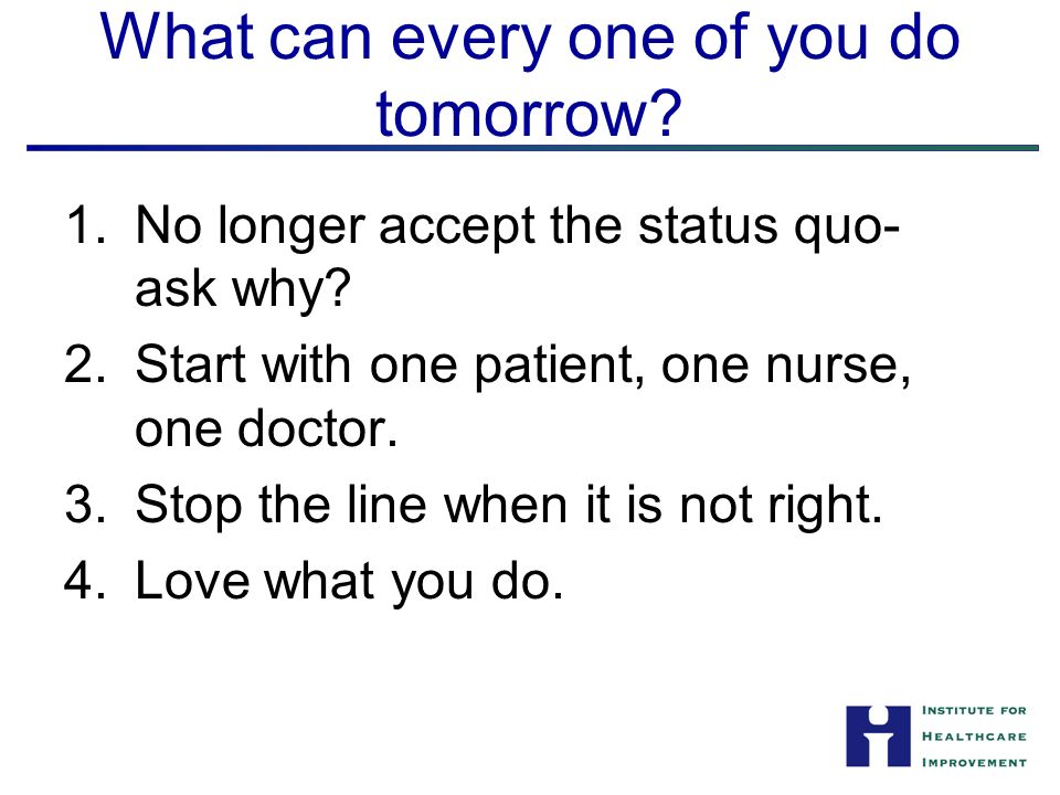 What can every one of you do tomorrow. 1.No longer accept the status quo- ask why.