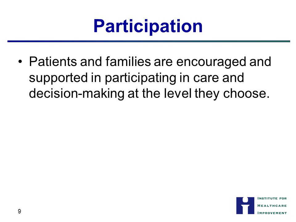 Participation Patients and families are encouraged and supported in participating in care and decision-making at the level they choose.