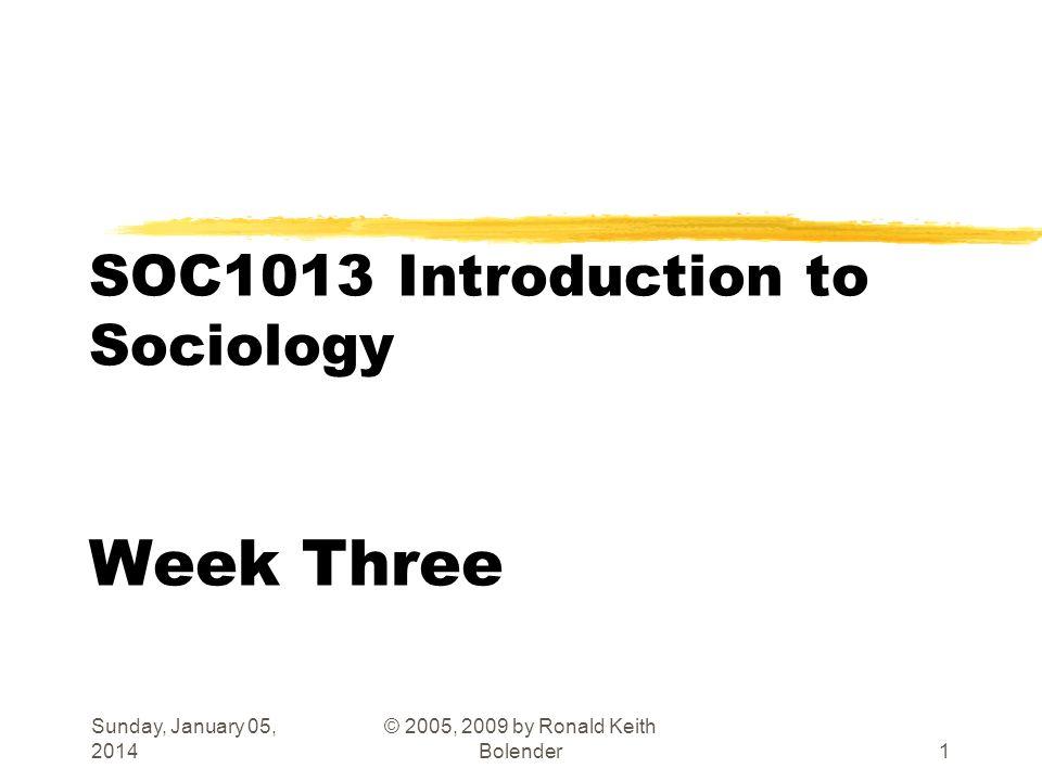 Sunday, January 05, 2014 © 2005, 2009 by Ronald Keith Bolender1 SOC1013 Introduction to Sociology Week Three